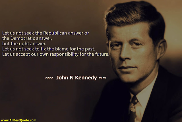 """Let us not seek the Republican answer or the Democratic answer, but the right answer. Let us not seek to fix the blame for the past. Let us accept our own responsibility for the future."" - John F. Kennedy"