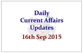 Daily Current Affairs Updates– 16th September 2015