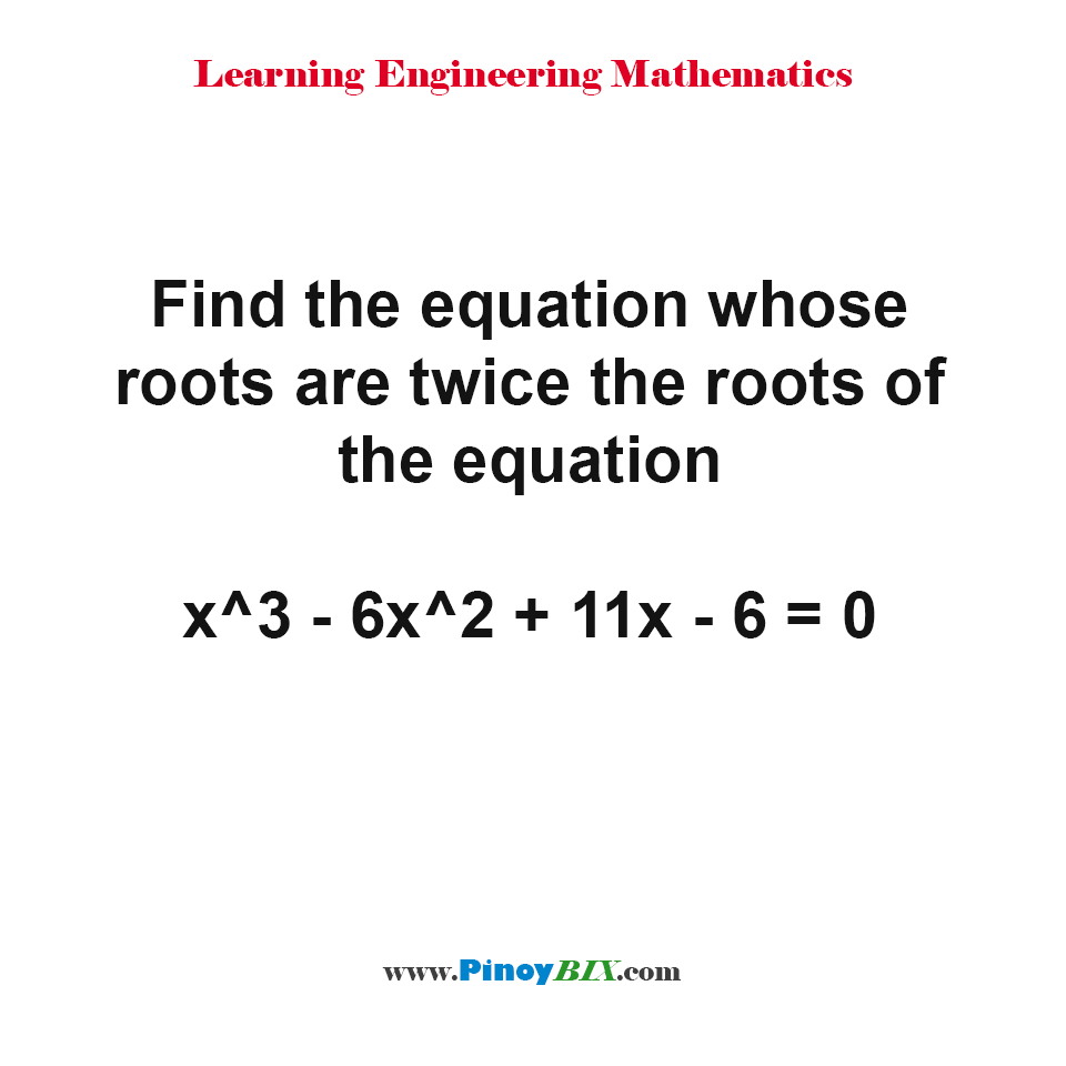Find the equation whose roots are twice the roots of the given equation
