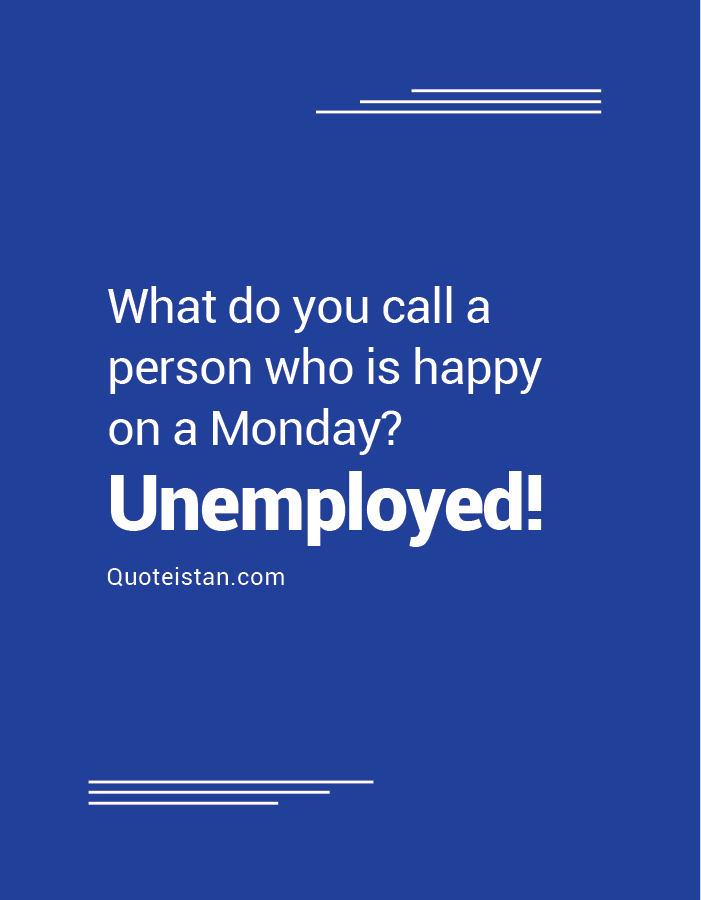 What do you call a person who is happy on a Monday - Unemployed!
