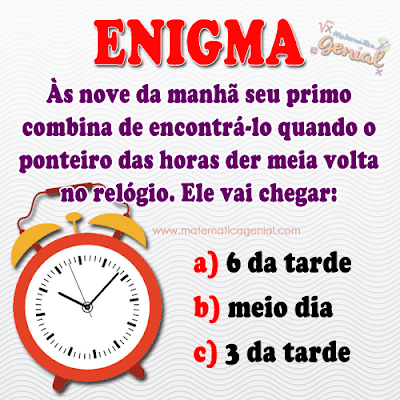Enigma: Às nove da manhã seu primo combina de encontrá-lo quando o ponteiro das horas der meia volta no relógio.