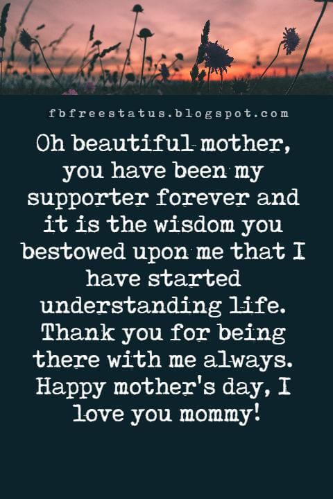 mothers day messages, Oh beautiful mother, you have been my supporter forever and it is the wisdom you bestowed upon me that I have started understanding life. Thankyou for being there with me always. Happy mother's day, I love you mommy!