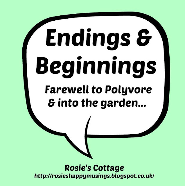 Endings & Beginnings - Farewell to Polyvore and back to the garden to plant more roses!