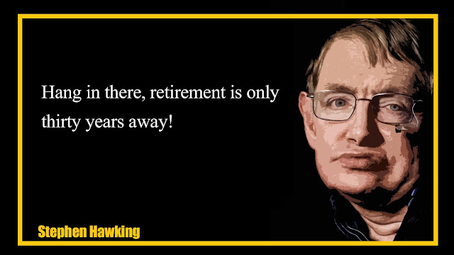 Hang in there, retirement is only thirty years away Stephen Hawking