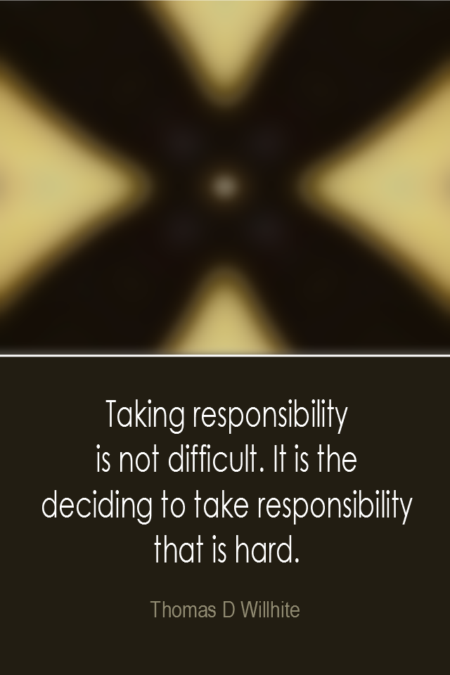 visual quote - image quotation: Taking responsibility is not difficult. It is the deciding to take responsibility that is hard. - Thomas D Willhite
