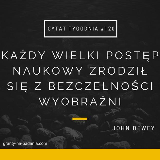 Każdy wielki postęp naukowy zrodził się z bezczelności wyobraźni - John Dewey