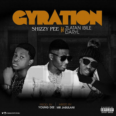 "Shizzypee Ft Zlatan Ibile X Daryl - ""Gyration"""