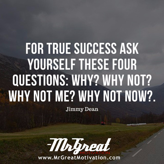 For true success ask yourself these four questions: Why? Why not? Why not me? Why not now? - James Allen