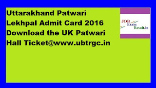 Uttarakhand Patwari Lekhpal Admit Card 2016 Download the UK Patwari Hall Ticket@www.ubtrgc.in