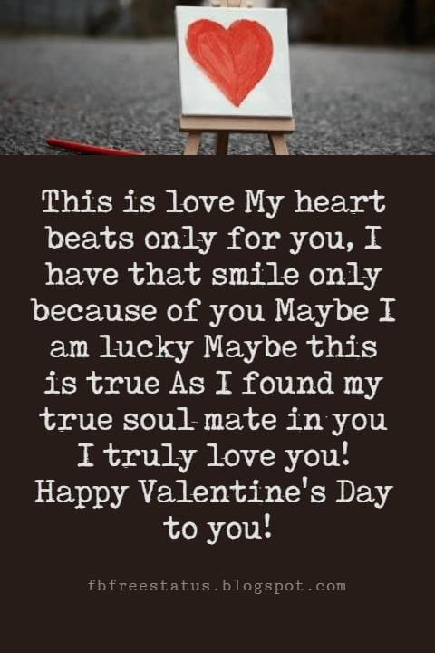 Valentines Poems For Him, This is love My heart beats only for you, I have that smile only because of you Maybe I am lucky Maybe this is true As I found my true soul mate in you I truly love you! Happy Valentine's Day to you!