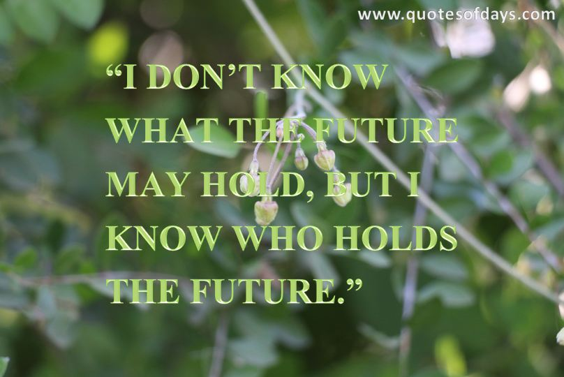 """I DON'T KNOW WHAT THE FUTURE MAY HOLD, BUT I KNOW WHO HOLDS THE FUTURE"""