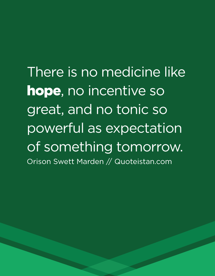 There is no medicine like hope, no incentive so great, and no tonic so powerful as expectation of something tomorrow.