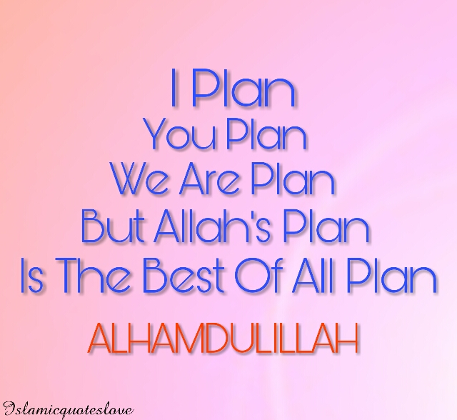 I Plan, You Plan, We Are Plan But  ALLAH'S Plan Is The Best Of All Plan ALHAMDULILLAH