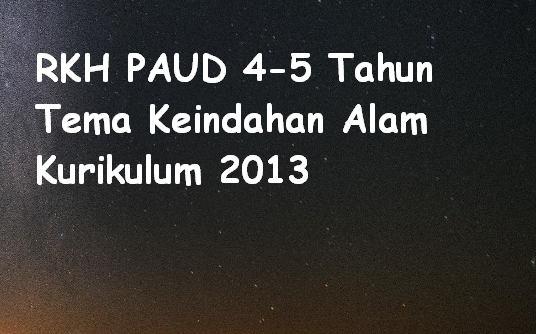 RKH PAUD 4-5 Tahun Tema Keindahan Alam Kurikulum 2013
