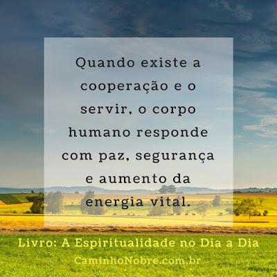 Quando existe a cooperação e o servir, o corpo humano responde com paz, segurança e aumento da energia vital. Livro: A Espiritualidade no Dia a Dia