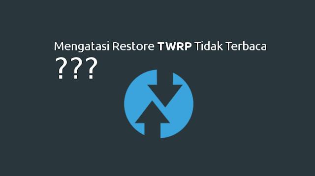 Mengatasi Restore TWRP Tidak Terbaca