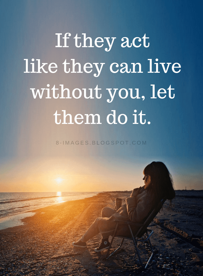 Quotes If They Act Like They Can Live Without You Let Them Do It