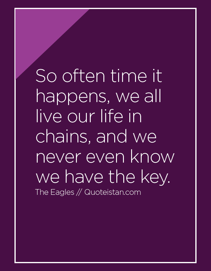 So often time it happens, we all live our life in chains, and we never even know we have the key.