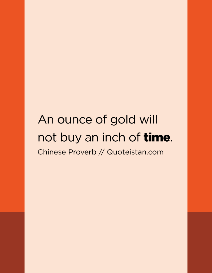 An ounce of gold will not buy an inch of time.