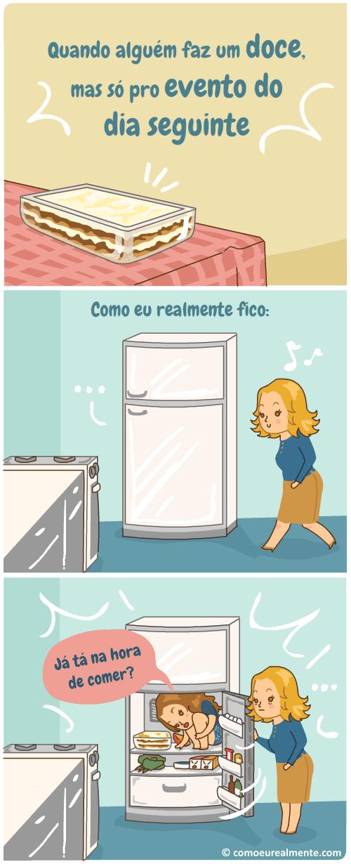 Quando alguém faz uma sobremesa mas é só pro dia seguinte. Fico esperando dentro da geladeira a hora de comer