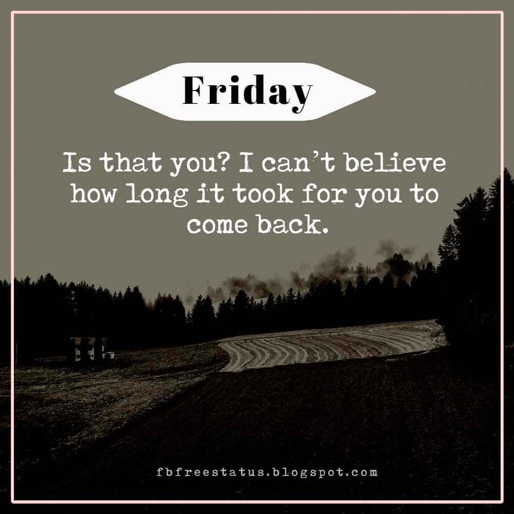 Friday? Is that you? I can�t believe how long it took for you to come back.