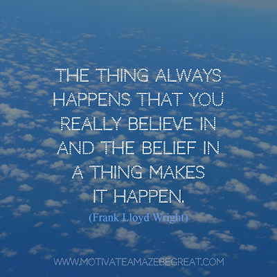 "Featured on 33 Rare Success Quotes In Images To Inspire You: ""The thing always happens that you really believe in and the belief in a thing makes it happen."" - Frank Lloyd Wright"