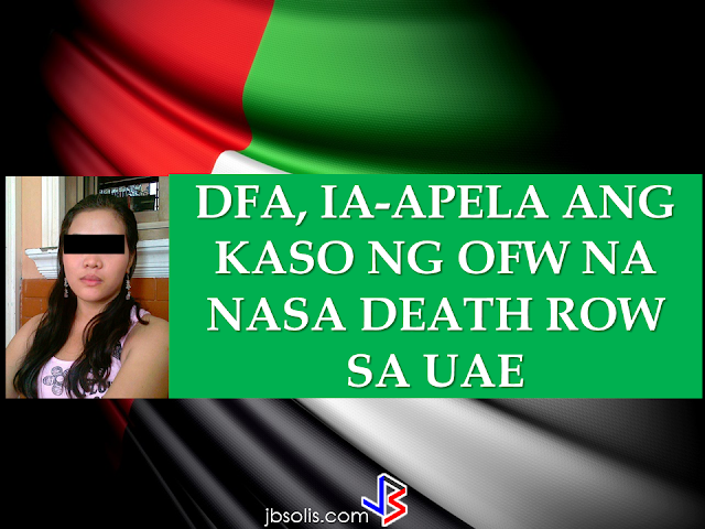 "An OFW in the UAE being sentenced to death  in 2015 in the  still has time to appeal her case, the Department of Foreign Affairs (DFA) said .    According to DFA Spokesperson, Assistant Secretary Charles Jose , the legal process is still long and they are continuously hoping that  the death penalty sentence for Jennifer Dalquez will still be overruled.    The last hearing before the UAE Court of Appeals on Jennifer Dalquez's case was conducted early this month and the decision is expected to come out in February 27. If the ruling remains a ""guilty"" verdict, the decision can still be elevated to the UAE Supreme court.  In 2014, OFW Jennifer Dalquez was arrested and jailed for killing her Arab employer who attempted to rape her at knife point. In self defense, Dalquez stabbed the Emirati with the same knife pointed to her by her employer. Her family appeal for help to President Rodrigo Duterte thus the DFA is doing everything they can in their power to reverse the decision of death sentence to the OFW.     Dalquez's is just one of the 71 OFW in the list of the DFA  who has been jailed for various cases including those in the death row. The DFA data on 71 death convicts, Jose said, was a combination of those who were already convicted with finality, still undergoing trial and those who have just been charged. Jose said that the DFA categorizes the cases depending on the offense whether the case  could be potentially fall on death penalty.   RECOMMENDED: ON JAKATIA PAWA'S EXECUTION: ""WE DID EVERYTHING.."" -DFA  BELLO ASSURES DECISION ON MORATORIUM MAY COME OUT ANYTIME SOON  SEN. JOEL VILLANUEVA  SUPPORTS DEPLOYMENT BAN ON HSWS IN KUWAIT  AT LEAST 71 OFWS ON DEATH ROW ABROAD  DEPLOYMENT MORATORIUM, NOW! -OFW GROUPS  BE CAREFUL HOW YOU TREAT YOUR HSWS  PRESIDENT DUTERTE WILL VISIT UAE AND KSA, HERE'S WHY  MANPOWER AGENCIES AND RECRUITMENT COMPANIES TO BE HIT DIRECTLY BY HSW DEPLOYMENT MORATORIUM IN KUWAIT  UAE TO START IMPLEMENTING 5%VAT STARTING 2018  REMEMBER THIS 7 THINGS IF YOU ARE APPLYING FOR HOUSEKEEPING JOB IN JAPAN  KENYA , THE LEAST TOXIC COUNTRY IN THE WORLD; SAUDI ARABIA, MOST TOXIC  ""JUNIOR CITIZEN ""  BILL TO BENEFIT POOR FAMILIES"