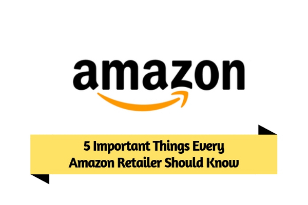5 Important Things Every Amazon Retailer Should Know