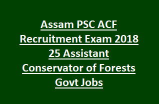 Assam PSC ACF Recruitment Exam 2018 25 Assistant Conservator of Forests Govt Jobs Exam Pattern and Syllabus