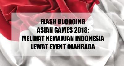 Flash Blogging: Melihat Kemajuan Indonesia Melalui Asian Games 2018