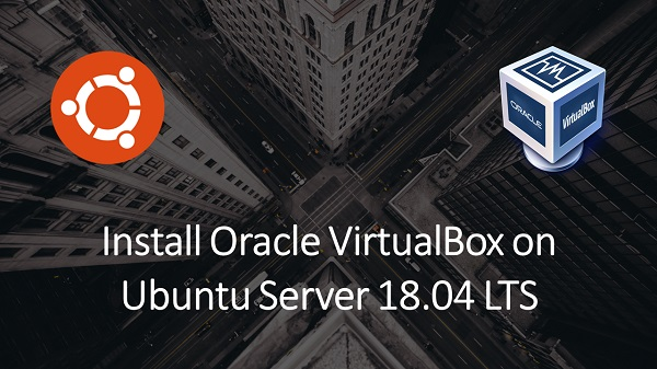 Install Oracle VirtualBox on Ubuntu Server 18.04 LTS