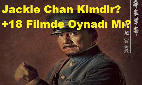 Jackie Chan Kimdir? +18 Filmde Oynadı Mı?