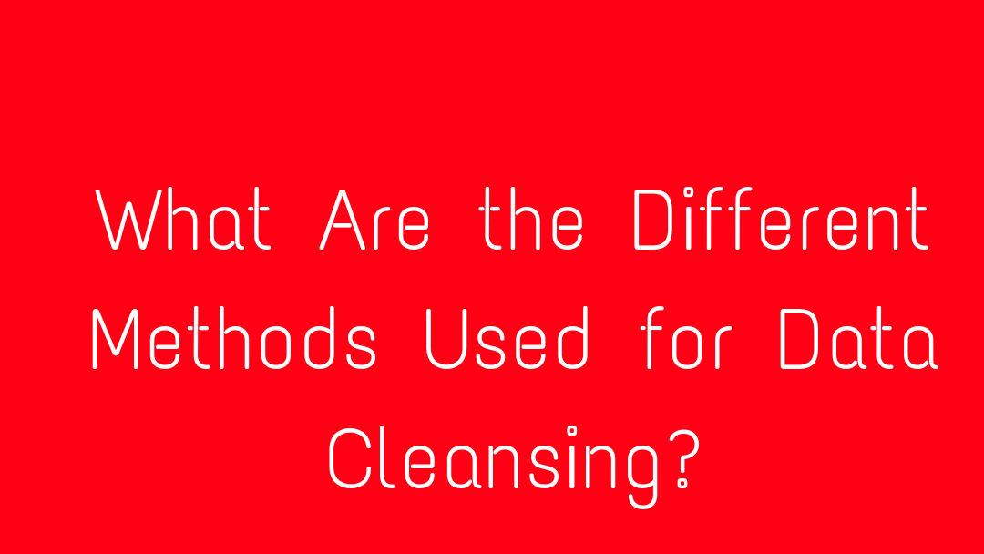 What Are the Different Methods Used for Data Cleansing?