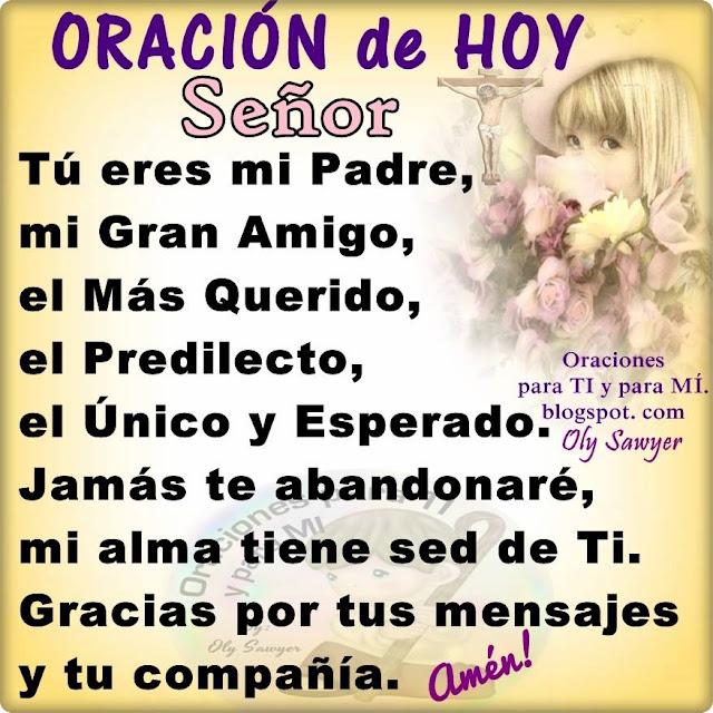 ORACIÓN DE HOY  Señor, Tú eres mi Padre, mi Gran Amigo, el Más Querido, el Predilecto, el Único y Esperado.