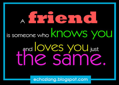 A friend is someone who knows you and loves you just the same.