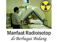 Manfaat Radioisotop Dalam Berbagai Bidang Kedokteran, Pertanian, Peternakan, Industri