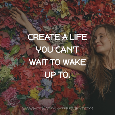 "Super Motivational Quotes: ""Create a life you can't wait to wake up to."""