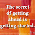 The secret of getting ahead is getting started. ~Mark Twain