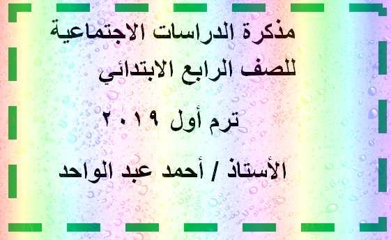 مذكرة دراسات اجتماعية للصف الرابع الابتدائي ترم أول 2019 للأستاذ أحمد عبد الواحد