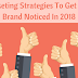 Marketing Strategies To Get Your Brand Noticed In 2018