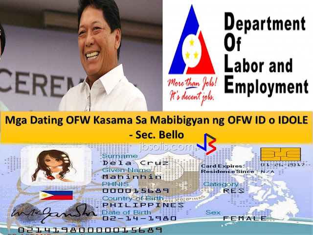 """Once an OFW, always an OFW "" Sec. Bello said on his recent interview with Radyo Ofw program. Together with Ms. Hanna Señeres and Ms. Gemma Gumamela as anchorwomen of the segment.   Sec. Bello clearly mentioned that the concept of bringing OFW ID or iDole in abolition of the OEC( Overseas Emplyment Certificate) is to give convenience and less expenses for the ofws. President Duterte never failed to show his outpouring concern to the OFW sector. Thus aside from OFW ID, we have OFW Hospital to look forward too.  Question from OFWs answered by Sec. Bello about OFW ID or IDOLE  Q: When do OFW ID will be launched?  A: July 12, 2017 it will be presented to Prsident Duterte. By the end of July it will start printing of the OFW ID.   Q. How it will be received by the OFWs around the world?  A. OFW ID will be delivered to Philippine Overseas Labor Office (POLO) of the host country.   Q. What if the OFW does not reside or stay to the address they registered in POEA.Can they personally visit the POLO to acquire the OFW ID?  A: Yes, they can personally acquire the oFW ID thru POLO office of the host country.   Q: If the OFW ID will be sent abroad, how about to OFWs who changed their employer and has not updated their address in POEA?  A: Please coordinate with POEA or POLO to update the address and other information.   Q: Can a former OFW be a recipient of OFW ID?  A: According to Sec. Bello "" Once an OFW , always an OFW"". Yes they can avail the OFW ID as well.   Q: Do OFWs who are direct hired can avail the OFW ID?  A: Yes, direct-hired are included."