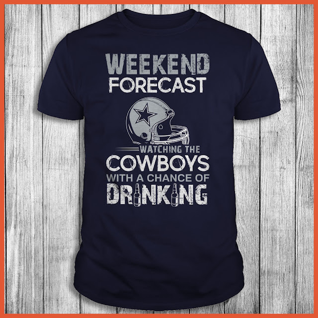 Weekend Forecast Watching The Dallas Cowboys With A Chance Of Drinking Shirt