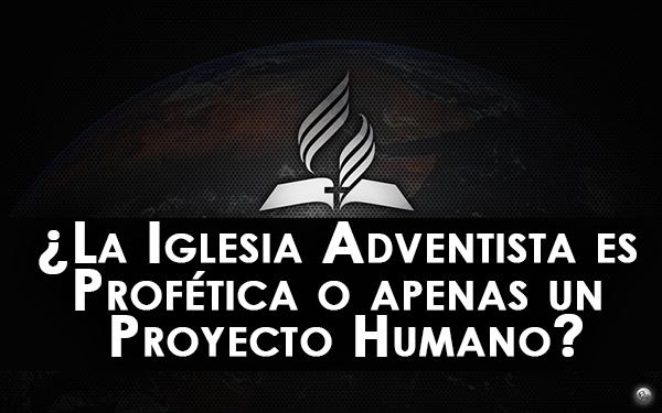 ¿La Iglesia Adventista es Profética o apenas un Proyecto Humano?