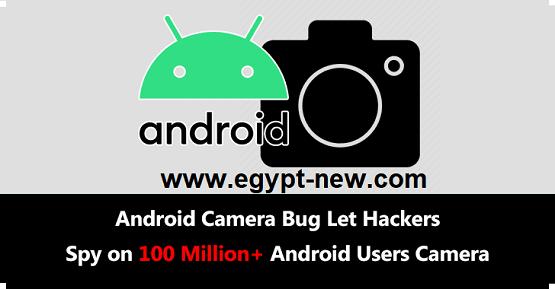 خلل كاميرا Android ، دع المتسللين يتجسسون على كاميرا 100 مليون - لمستخدمي أندرويد من خلال التقاط الفيديو والصور