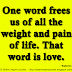 One word frees us of all the weight and pain of life. That word is love. ~Sophocles