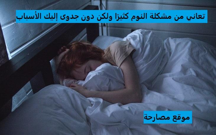 تعاني من مشكلة النوم كثيرًا ولكن دون جدوى إليك الأسباب