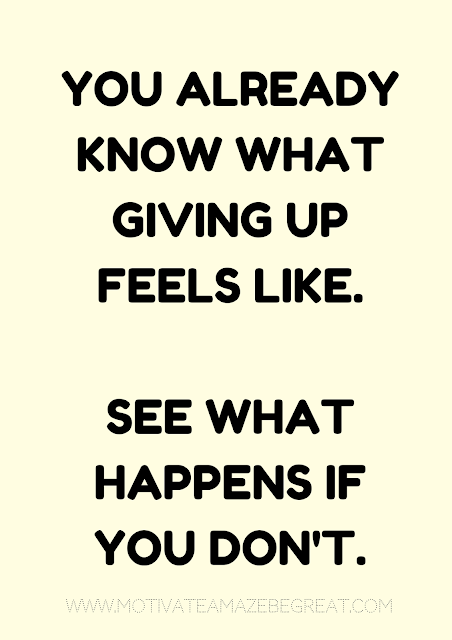 "27 Self Motivation Quotes And Posters For Success: ""You already know what giving up feels like. See what happens if you don't."""