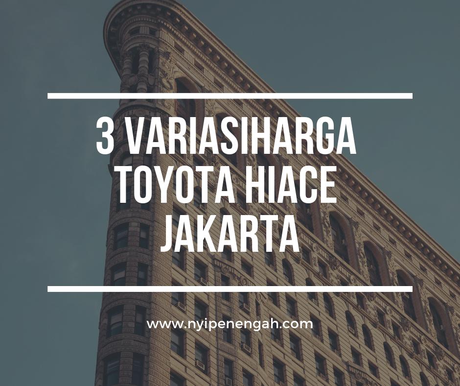 Nyi Penengah Dewanti: 3 Variasi Harga Toyota Hiace Jakarta