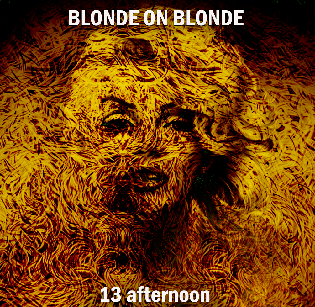 BLONDE ON BLONDE - 13 afternoon