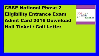 CBSE National Phase 2 Eligibility Entrance Exam Admit Card 2016 Download Hall Ticket / Call Letter